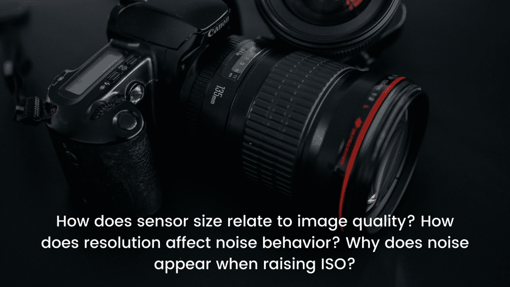 How does sensor size relate to image quality_ How does resolution affect noise behavior_ Why does noise appear when raising ISO_