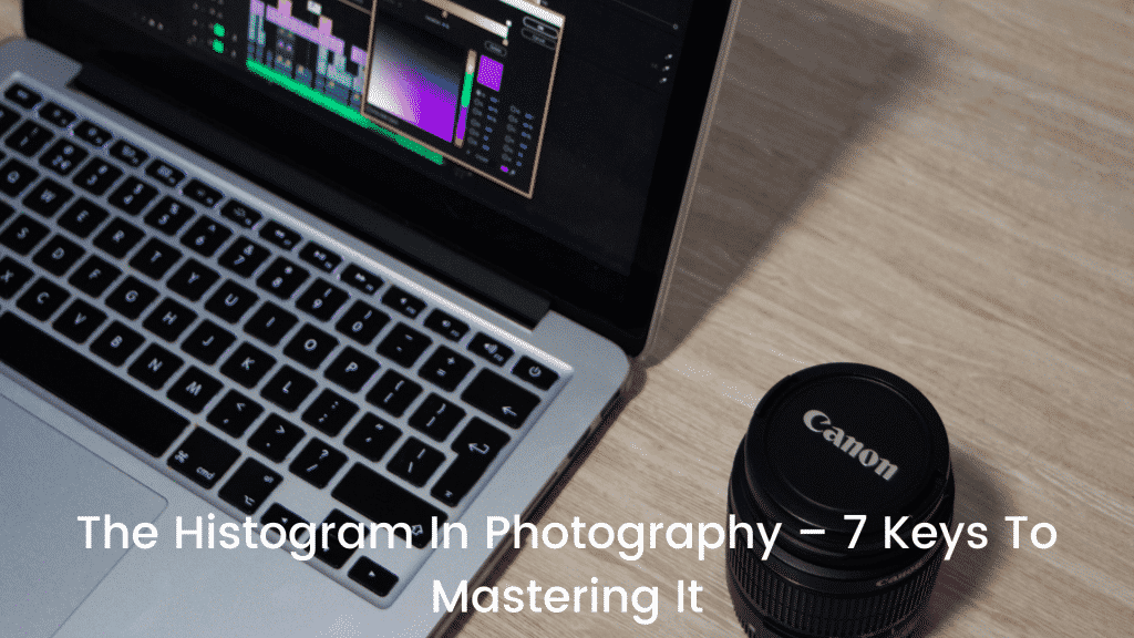 The Histogram In Photography – 7 Keys To Mastering It