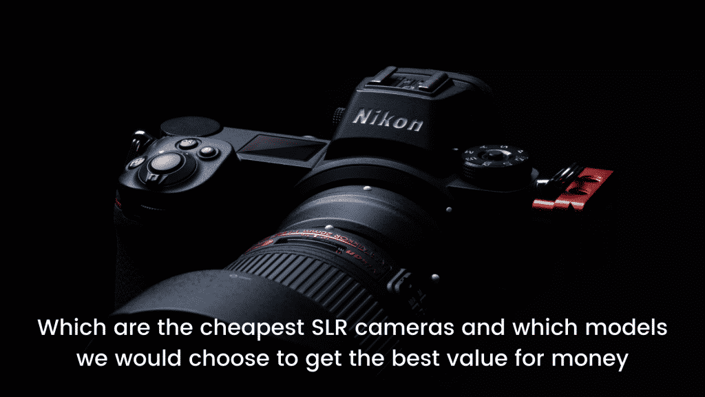 Which are the cheapest SLR cameras and which models we would choose to get the best value for money